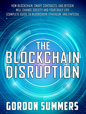 Blockchain: The Blockchain Disruption: How Blockchain; Smart Contracts; and Bitcoin Will Change Society and Your Daily Life (Complete Guide to Blockchain; Ethereum; and Fintech)