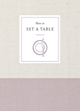 How to Set a Table: Inspiration, Ideas, and Etiquette for Hosting Friends and Family (How To Series)