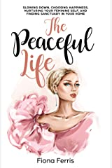 The Peaceful Life: Slowing down, choosing happiness, nurturing your feminine self, and finding sanctuary in your home Kindle Edition