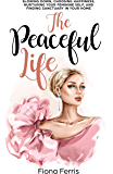 The Peaceful Life: Slowing down, choosing happiness, nurturing your feminine self, and finding sanctuary in your home