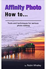 Affinity Photo How To: Tools and techniques for serious photo editing Kindle Edition