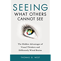 Seeing What Others Cannot See: The Hidden Advantages of Visual Thinkers and Differently Wired Brains (English Edition)