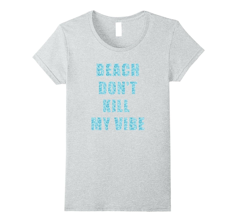 Beach Don't Kill My Vibe T-Shirt: Summer Vacation Tee