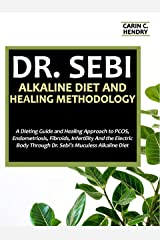 DR. SEBI ALKALINE DIET AND HEALING METHODOLOGY: A Dieting Guide and Healing Approach to PCOS, Endometriosis, Fibroids, Infertility And the Electric Body ... Alkaline Diet (Dr. Sebi Books Book 10) Kindle Edition