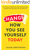 Change How You See Yourself Today: A Journey of Healing to Stop Feeling Angry, Accept Your Past and Live Your Best Life (Emotional Intelligence Mastery Series Book 1)