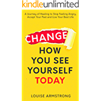 Change How You See Yourself Today: A Journey of Healing to Stop Feeling Angry, Accept Your Past and Live Your Best Life (Emotional Intelligence Mastery Series Book 1) (English Edition)