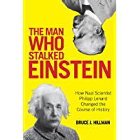 The Man Who Stalked Einstein: How Nazi Scientist Philipp Lenard Changed the Course of History (English Edition)