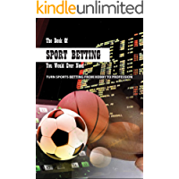 The Book Of Sport Betting You Would Ever Need: Turn Sports Betting From Hobby To Profession: Sports Betting For Dummies