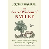 The Secret Wisdom  of Nature: Trees, Animals, and the Extraordinary Balance of All Living Things  —Stories from Science and Observation