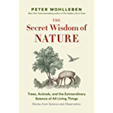 The Secret Wisdom of Nature: Trees, Animals, and the Extraordinary Balance of All Living Things -— Stories from Science…