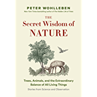 The Secret Wisdom of Nature: Trees, Animals, and the Extraordinary Balance of All Living Things  -— Stories from Science and Observation (The Mysteries of Nature Book 3)