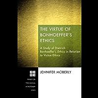 The Virtue of Bonhoeffer's Ethics: A Study of Dietrich Bonhoeffer's Ethics in Relation to Virtue Ethics (Princeton Theological Monograph Series Book 194) (English Edition)