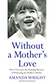 Without a Mother's Love - How I Overcame the Haunting Memory of Witnessing my Mother's Murder