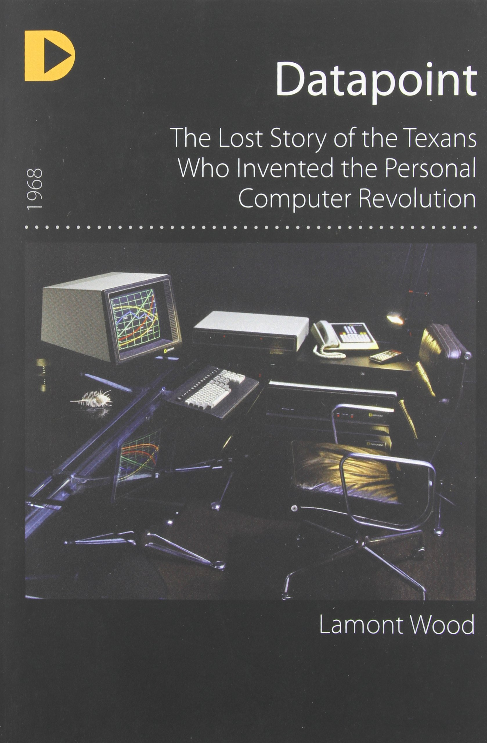 Datapoint: The Lost Story of the Texans Who Invented the Personal Computer Revolution pdf