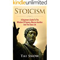 Stoicism: A Beginners Guide To The Wisdom Of Seneca, Marcus Aurelius And The Stoic Life (Ancient Philisophy, Meditations, Seneca, Marcus Aurelius, Stoic ... Stoics, Epicureanism) (English Edition)