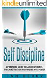 Self Discipline: A Practical Guide to Gain Confidence, Build Motivation and Master Willpower (for men, for woman, perfect self, for entrepreneurs, self confidence, motivation Book 1)