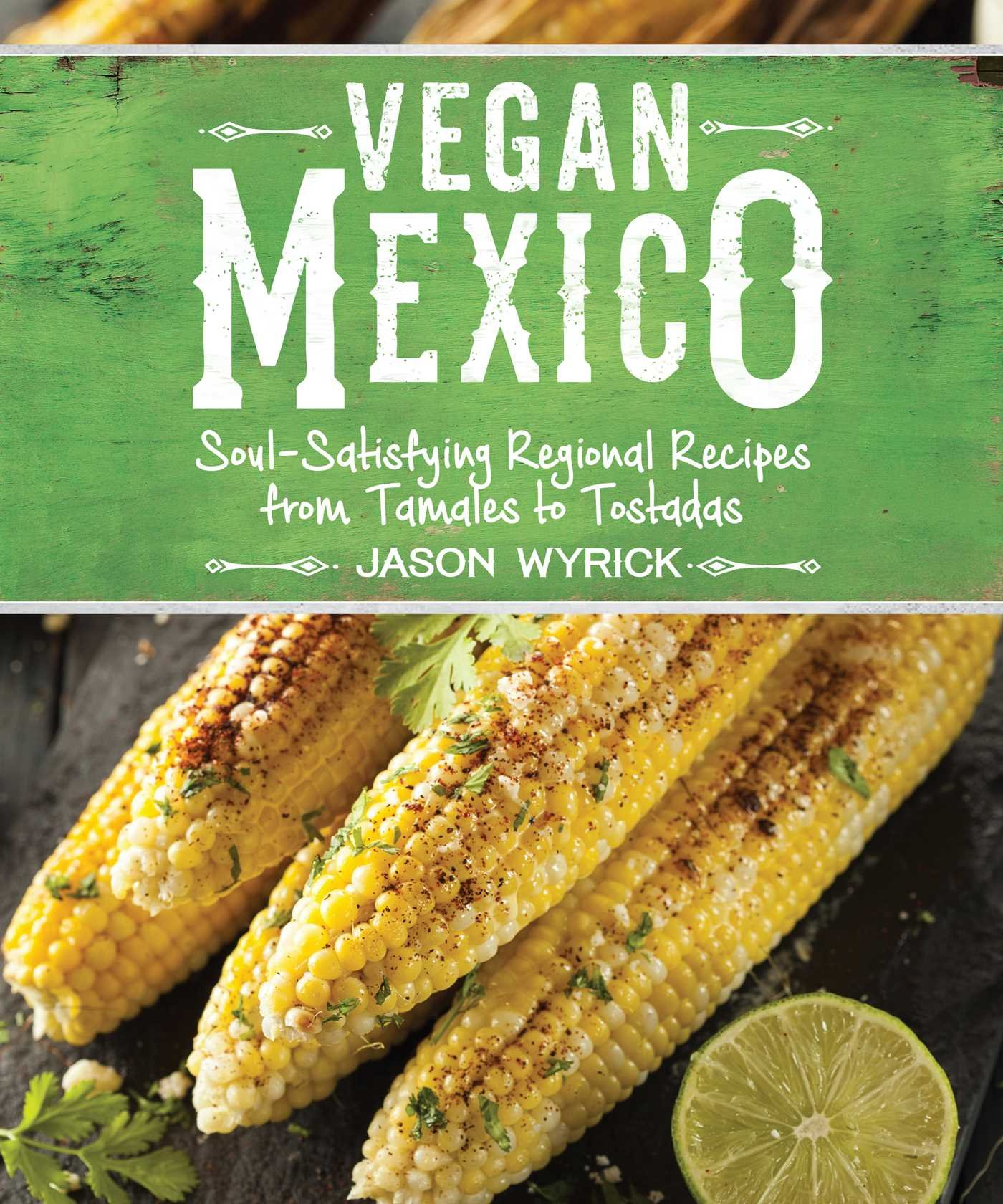 Vegan Mexico: Soul Satisfying Regional Recipes from Tamales to Tostadas