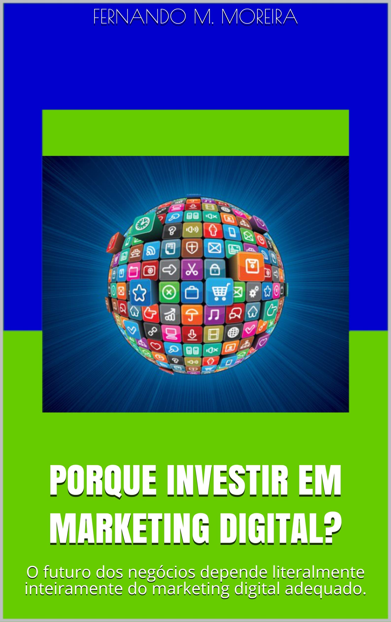 PORQUE INVESTIR EM MARKETING DIGITAL   O Futuro Dos Negócios Depende Literalmente Inteiramente Do Marketing Digital Adequado.  Portuguese Edition