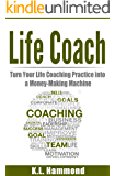 Life Coach: Turn Your Life Coaching Practice Into A Money-Making Machine