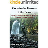 Alone in the Fortress of the Bears: 70 Days Surviving Wilderness Alaska: Foraging, Fishing, Hunting