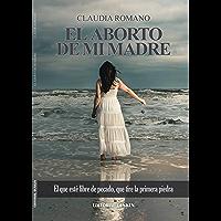 EL ABORTO DE MI MADRE: EL QUE ESTE LIBRE DE PECADO, QUE TIRE LA PRIMERA PIEDRA (Spanish Edition)