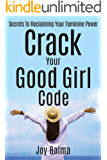Crack Your Good Girl Code: Secrets To Reclaiming Your Feminine Power