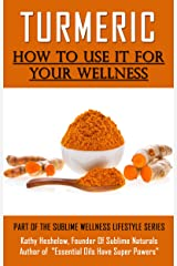 TURMERIC How to Use It For YOUR Wellness: Overcome Inflammation, Enemy of Your Body (Sublime Wellness Lifestyle Series Book 1) Kindle Edition