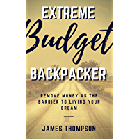 Extreme Budget Backpacker: Remove Money As The Barrier To Living Your Dream (English Edition)