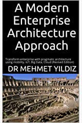 A Modern Enterprise Architecture Approach: Transform enterprise with pragmatic architecture using mobility, IoT, Big Data, Cloud (Revised Edition) Kindle Edition