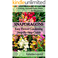Snapdragons: Easy Flower Gardening - Step-By-Step Guide: Growing Annuals and Perennials from Seeds for Beginners, Garden…