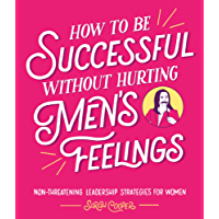 How to Be Successful Without Hurting Men's Feelings: Non-threatening Leadership Strategies for Women (English Edition)