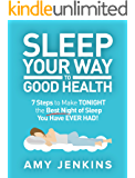 Sleep Your Way to Good Health: 7 Steps to Make TONIGHT the Best Night of Sleep You Have EVER HAD! (And How Sleep Makes You Live Longer & Happier)