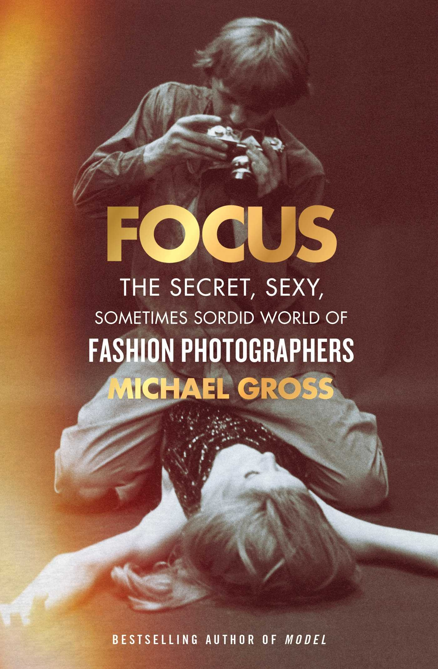 Focus: The Secret, Sexy, Sometimes Sordid World Of Fashion Photographers:  Michael Gross: 9781476763460: Amazon: Books