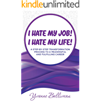 I Hate my Job! I Hate my Life!: A STEP-BY-STEP TRANSFORMATION PROCESS TO A MEANINGFUL AND FULFILLING CAREER