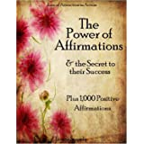 Affirmations: The Power of Affirmations & The Secret to Their Success - Plus 1,000 Positive Affirmations to Transform Any Are