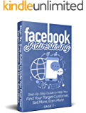 Facebook Advertising 2018: Step-By-Step Guide to Help You Find Your Target Customer, Sell More, Earn More