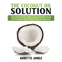 The Coconut Oil Solution: A Book Of Natural Remedies For Weight Loss, Detox, Beautiful...