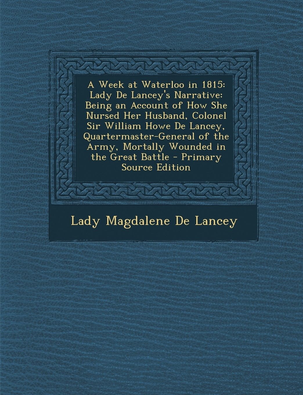 A Week at Waterloo in 1815: Lady de Lancey's Narrative: Being an Account of How She Nursed Her Husband, Colonel Sir William Howe de Lancey, Quarte pdf epub