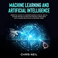 Machine Learning and Artificial Intelligence: Essential Guide to Understanding How ML and AI Can Be Applied In Practice and Be Compatible with Human Behaviour In Modern Times.