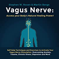 Vagus Nerve: Access Your Body's Natural Healing Power!: Self Help Techniques and Exercises to Activate Your Vagus Nerve Stimulation, Overcoming Anxiety, Trauma, Chronic Illness, Depression and More