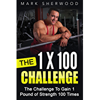The 1 x 100 Challenge: The Challenge To Gain 1 Pound of Strength 100 Times (English Edition)
