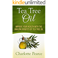 Tea Tree Oil: Improve Your Health With The Amazing Benefits Of Tea Tree Oil (Aromatherapy, Essential Oils, Detox, Cleanse, Healthy Living, Miracle Cures, ... Coconut Oil, Tea Tree Oil) (English Edition)