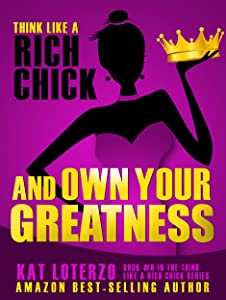 Think Like a Rich Chick  and Own Your Greatness: Quit Screwing Around, and Do What You Came Here to Do!