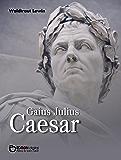 Gaius Julius Caesar: Aufstieg und Fall eines römischen Politikers. Biografie