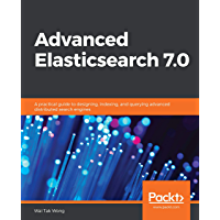 Advanced Elasticsearch 7.0: A practical guide to designing, indexing, and querying advanced distributed search engines