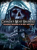 Canadas Most Haunted: Paranormal Encounters In The Great White North