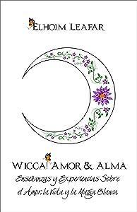 Wicca! Amor & Alma: Enseñanzas y Experiencias Sobre el Amor, la Vida y la Magia Blanca (Spanish Edition)