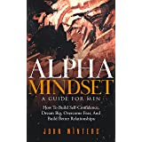 Alpha Mindset - A Guide For Men: How To Build Self-Confidence, Dream Big, Overcome Fear, And Build Better Relationships