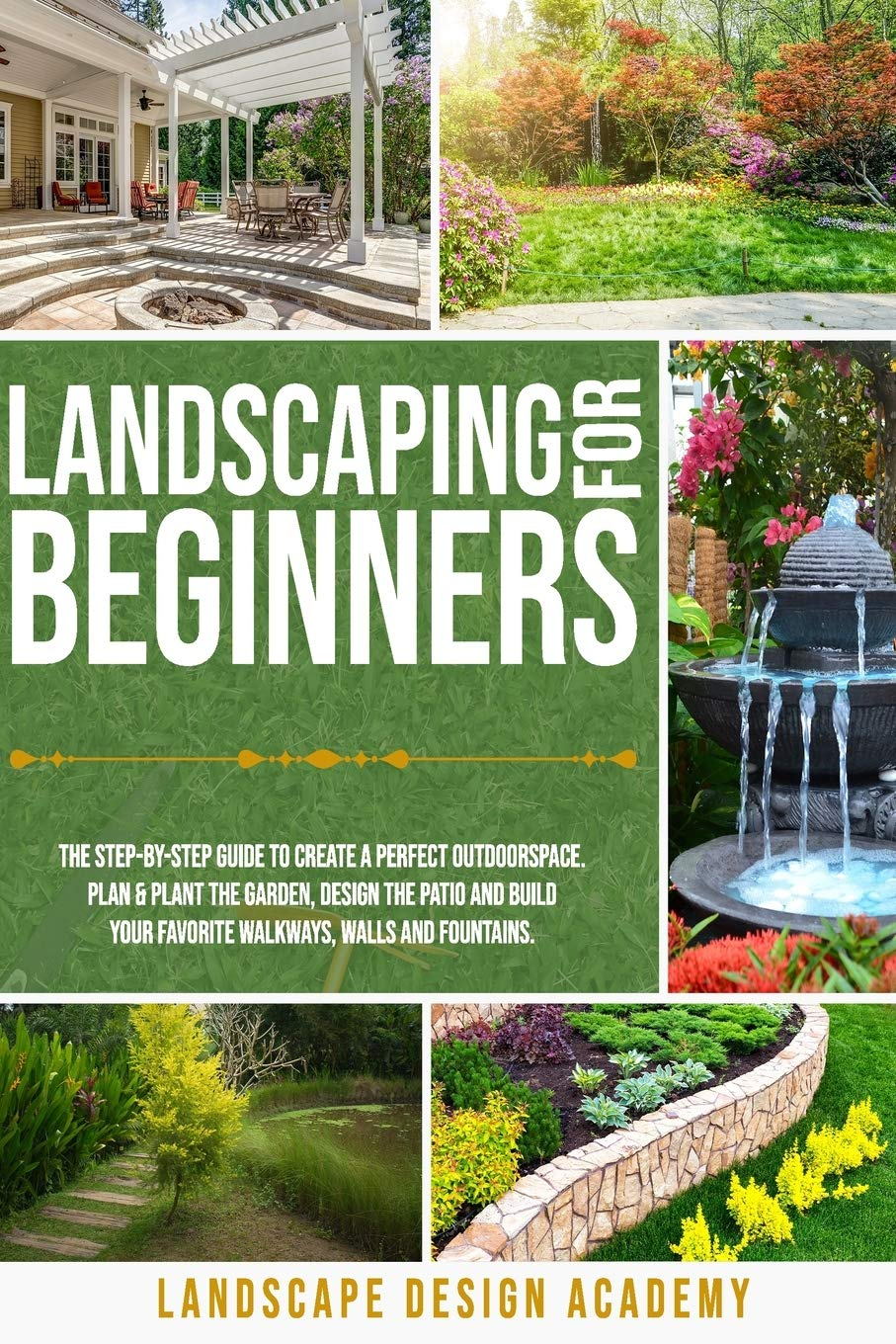 LANDSCAPING FOR BEGINNERS: THE STEP-BY-STEP GUIDE TO CREATE A