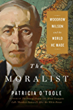 The Moralist: Woodrow Wilson and the World He Made